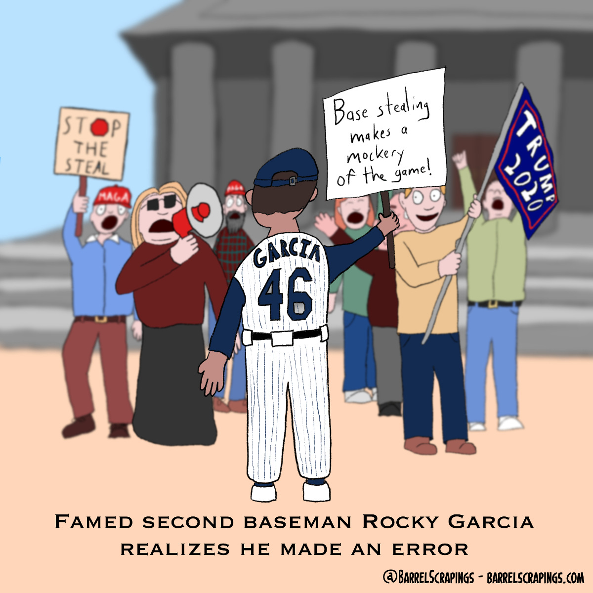 "Single panel comic. A crowd of people shouting and waving signs saying ""Trump 2020"" and ""STOP THE STEAL"" are in front of a courthouse. A baseball player with his back to us holds a sign saying ""Base stealing makes a mockery of the game!"". The caption reads, ""Famed second baseman Rocky Garcia realizes he made an error"""