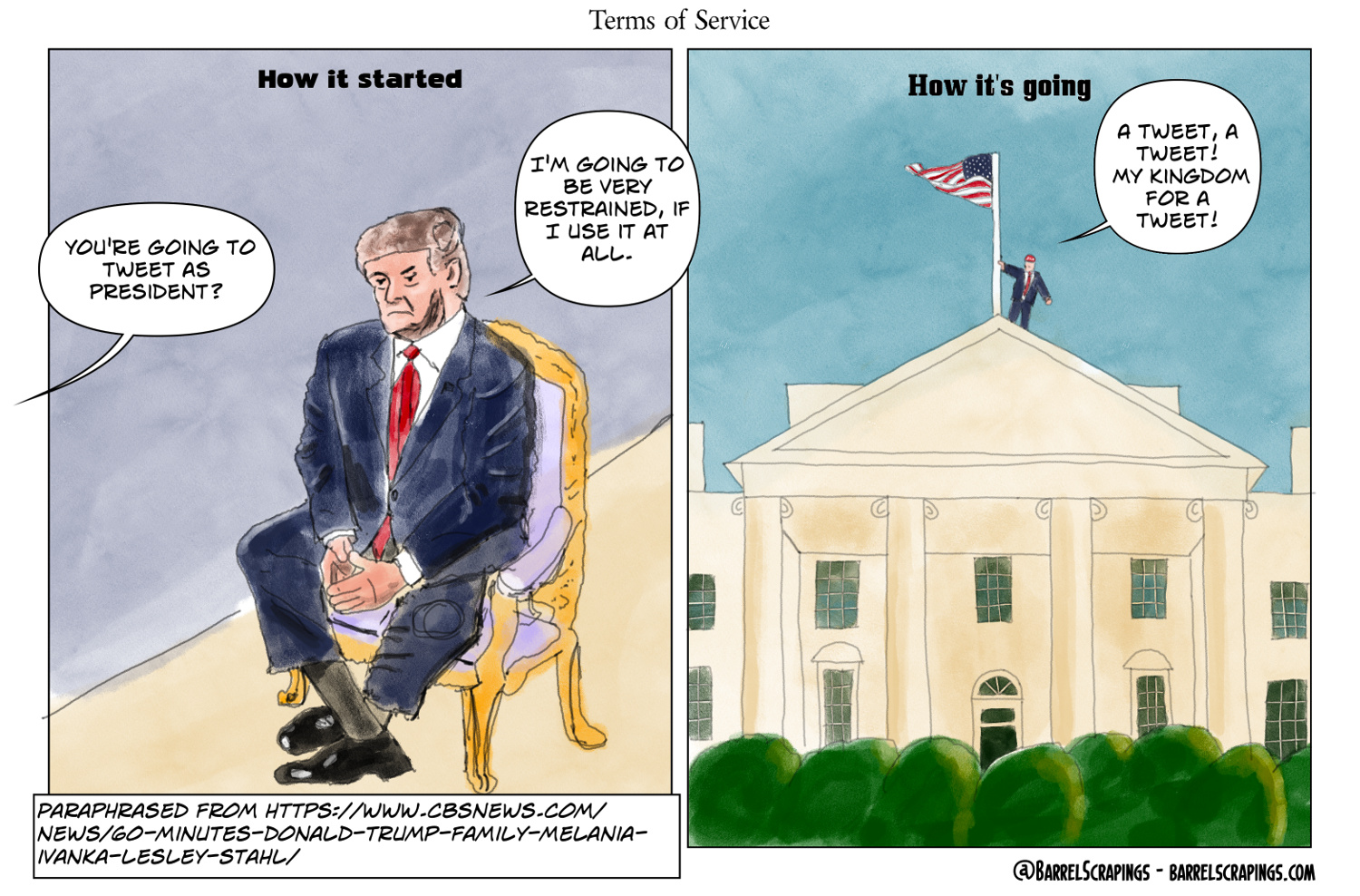 "Two panel comic. Panel 1: Label at top: ""How it started"". Trump seated in ornate gold chair. Off-screen text bubble from interviewer: You're going to tweet as president? Trump's response: ""I'm going to be very restrained, if I use it at all. Comment at the bottom: Paraphrased from https://www.cbsnews.com/news/60-minutes-donald-trump-family-melania-ivanka-lesley-stahl/ . Panel 2: Label at top"" How it's going. Trump standing on top of the white house grasping an American flag, saying ""A tweet, a tweet! My kingdom for a tweet!"""